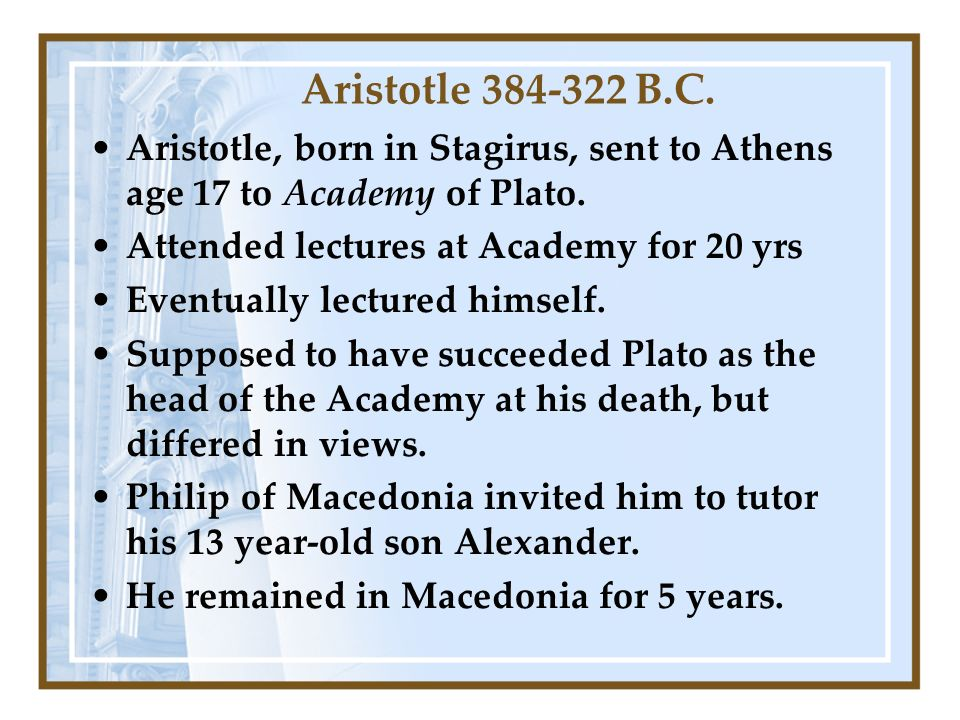 Aristotle 384-322 B.C. Aristotle, born in Stagirus, sent to Athens age 17 to Academy of Plato.
