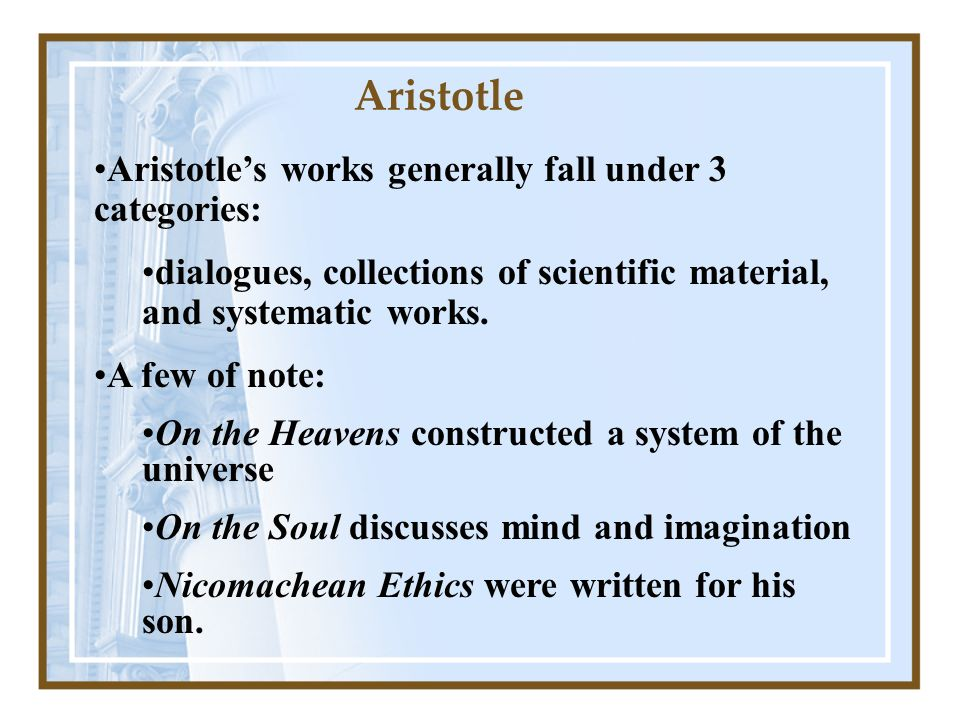 Aristotles works generally fall under 3 categories: dialogues, collections of scientific material, and systematic works.