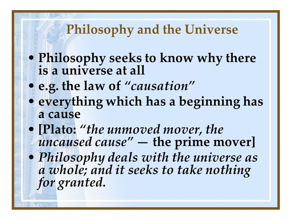 Philosophy and the Universe Philosophy seeks to know why there is a universe at all e.g.