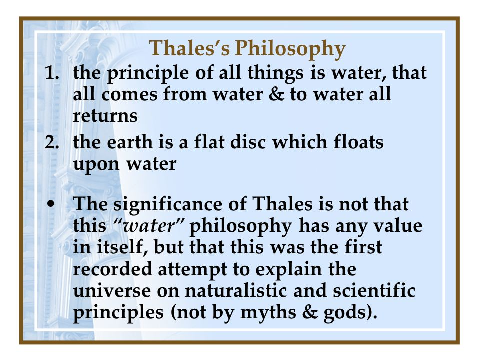 Thaless Philosophy 1.the principle of all things is water, that all comes from water & to water all returns 2.the earth is a flat disc which floats upon water The significance of Thales is not that this water philosophy has any value in itself, but that this was the first recorded attempt to explain the universe on naturalistic and scientific principles (not by myths & gods).
