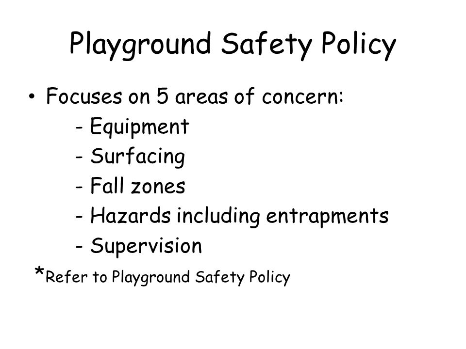 Playground Safety Policy Focuses on 5 areas of concern: - Equipment - Surfacing - Fall zones - Hazards including entrapments - Supervision * Refer to Playground Safety Policy