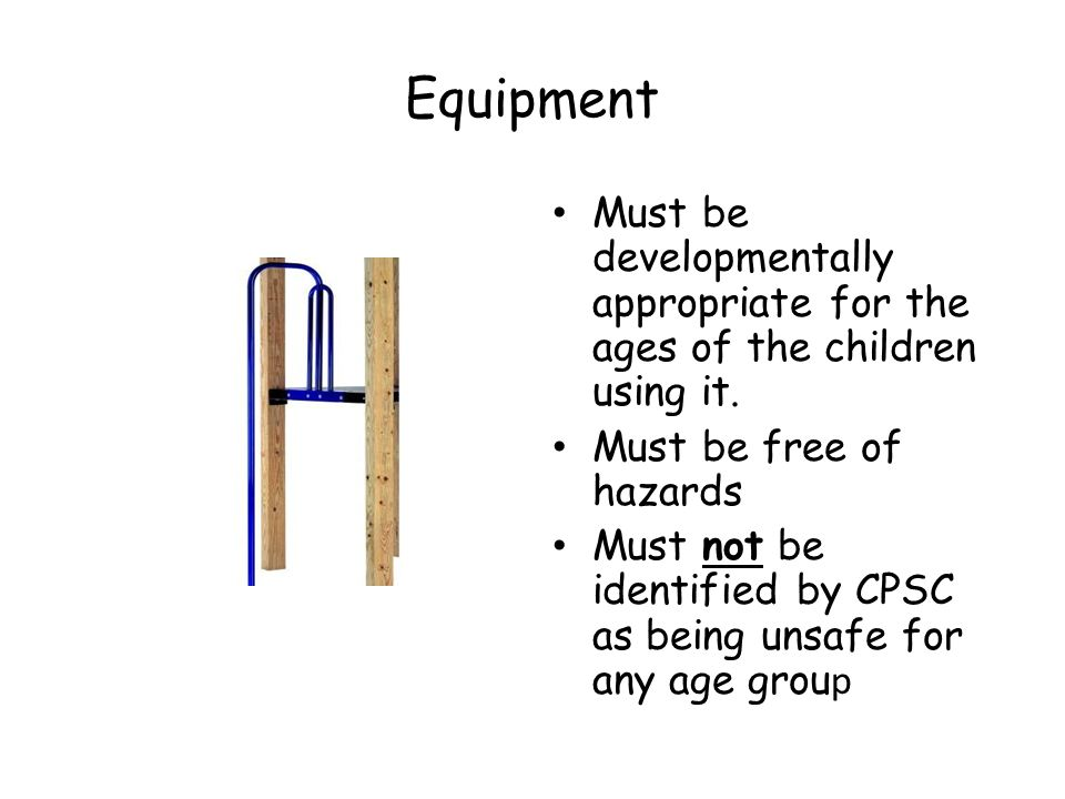 Equipment Must be developmentally appropriate for the ages of the children using it.