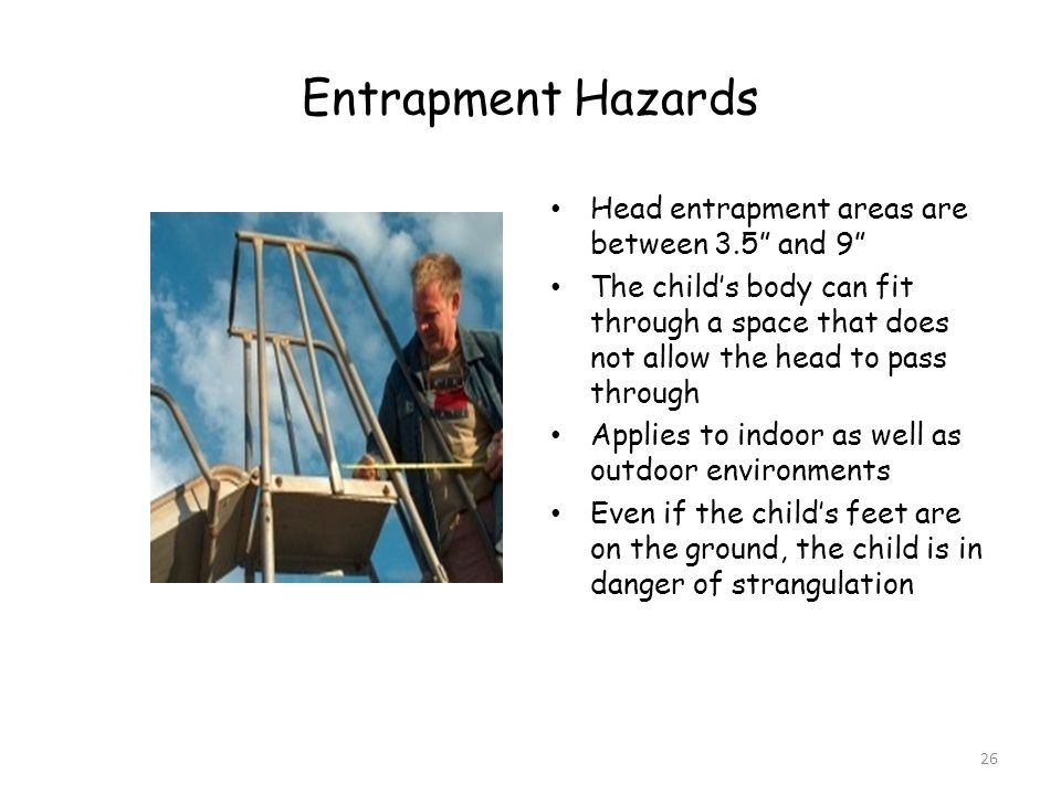 Entrapment Hazards Head entrapment areas are between 3.5 and 9 The childs body can fit through a space that does not allow the head to pass through Applies to indoor as well as outdoor environments Even if the childs feet are on the ground, the child is in danger of strangulation 26