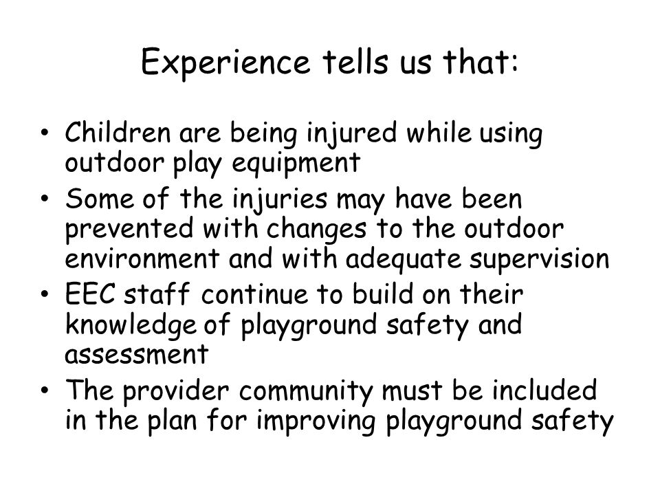 Experience tells us that: Children are being injured while using outdoor play equipment Some of the injuries may have been prevented with changes to the outdoor environment and with adequate supervision EEC staff continue to build on their knowledge of playground safety and assessment The provider community must be included in the plan for improving playground safety
