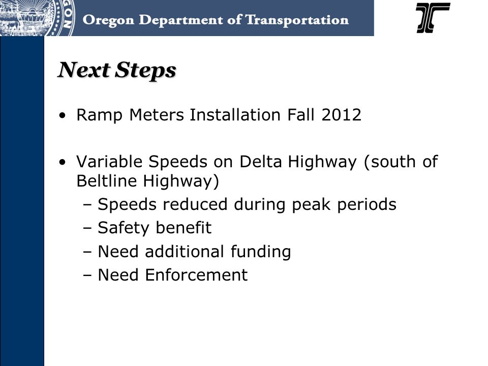 Next Steps Ramp Meters Installation Fall 2012 Variable Speeds on Delta Highway (south of Beltline Highway) –Speeds reduced during peak periods –Safety