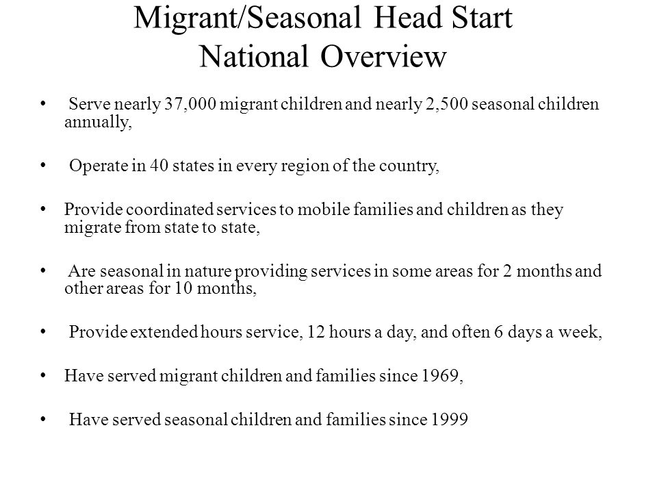 Migrant/Seasonal Head Start National Overview Serve nearly 37,000 migrant children and nearly 2,500 seasonal children annually, Operate in 40 states in every region of the country, Provide coordinated services to mobile families and children as they migrate from state to state, Are seasonal in nature providing services in some areas for 2 months and other areas for 10 months, Provide extended hours service, 12 hours a day, and often 6 days a week, Have served migrant children and families since 1969, Have served seasonal children and families since 1999