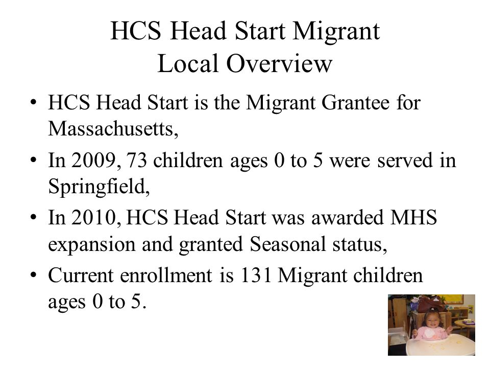 HCS Head Start Migrant Local Overview HCS Head Start is the Migrant Grantee for Massachusetts, In 2009, 73 children ages 0 to 5 were served in Springf