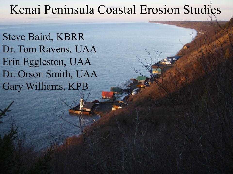 Kenai Peninsula Coastal Erosion Studies Steve Baird, KBRR Dr. Tom Ravens, UAA Erin Eggleston, UAA Dr. Orson Smith, UAA Gary Williams, KPB