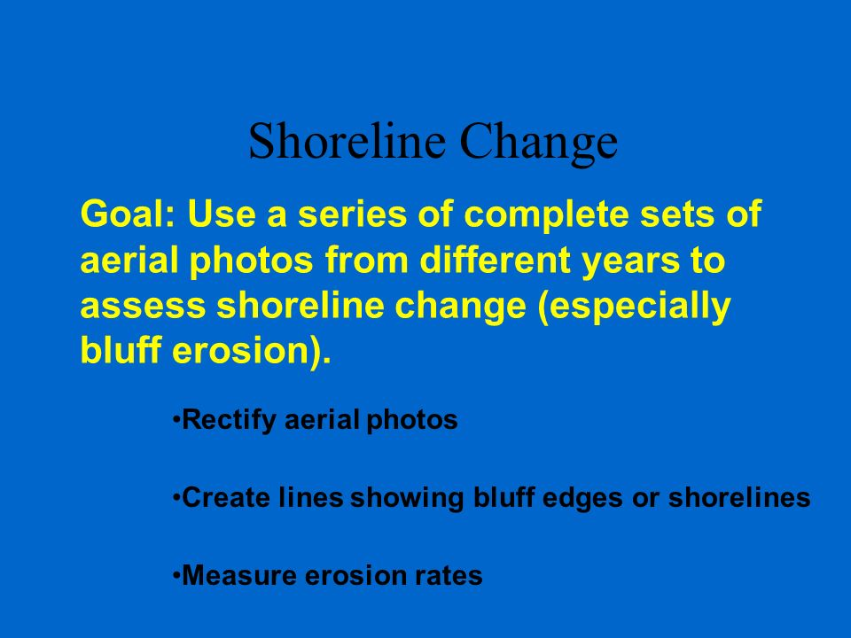 Shoreline Change Goal: Use a series of complete sets of aerial photos from different years to assess shoreline change (especially bluff erosion).