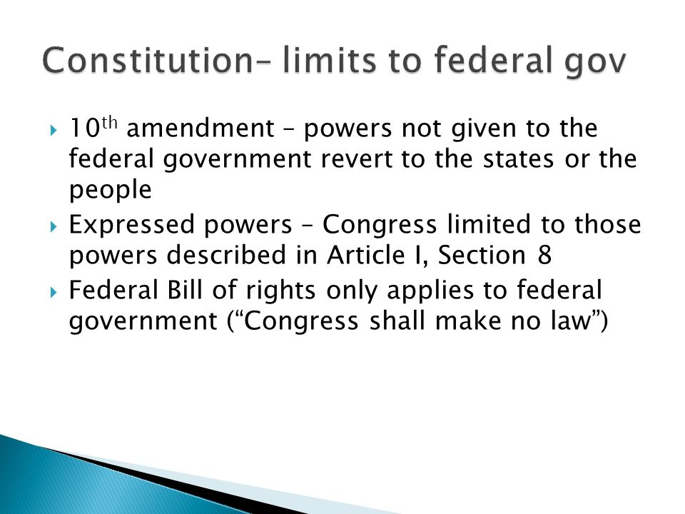 10 th amendment – powers not given to the federal government revert to the states or the people Expressed powers – Congress limited to those powers described in Article I, Section 8 Federal Bill of rights only applies to federal government (Congress shall make no law)