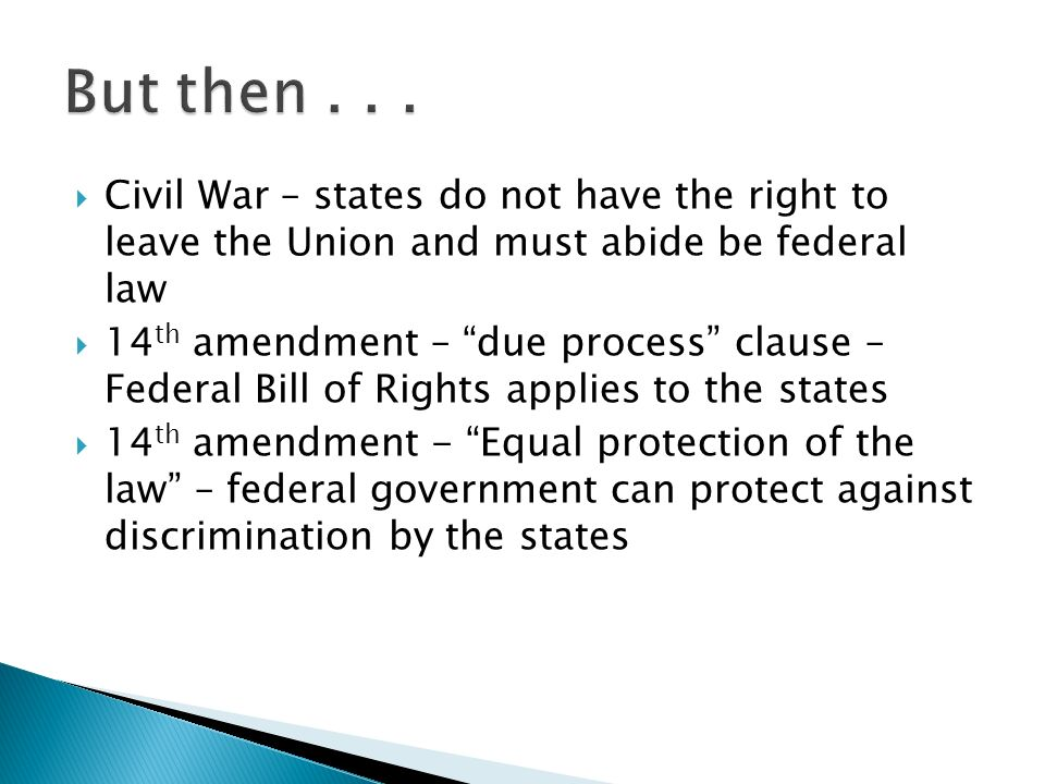 Civil War – states do not have the right to leave the Union and must abide be federal law 14 th amendment – due process clause – Federal Bill of Rights applies to the states 14 th amendment - Equal protection of the law – federal government can protect against discrimination by the states