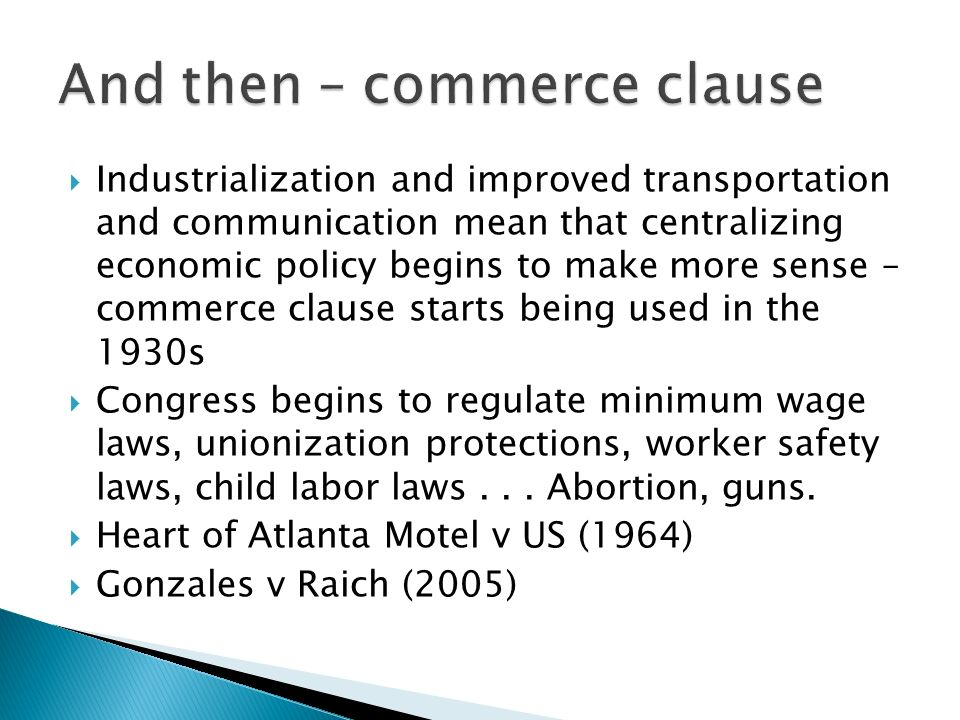 Industrialization and improved transportation and communication mean that centralizing economic policy begins to make more sense – commerce clause starts being used in the 1930s Congress begins to regulate minimum wage laws, unionization protections, worker safety laws, child labor laws...