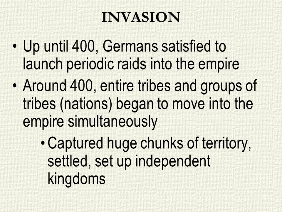 INVASION Up until 400, Germans satisfied to launch periodic raids into the empire Around 400, entire tribes and groups of tribes (nations) began to mo