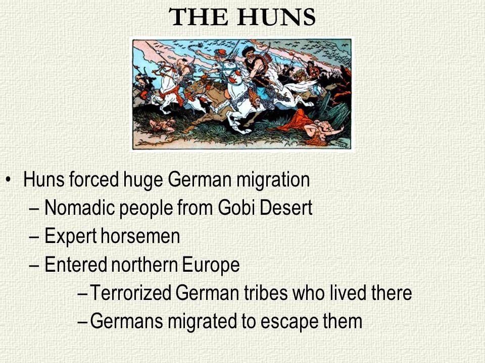 THE HUNS Huns forced huge German migration –Nomadic people from Gobi Desert –Expert horsemen –Entered northern Europe –Terrorized German tribes who li