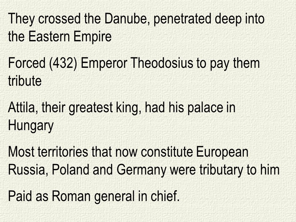 They crossed the Danube, penetrated deep into the Eastern Empire Forced (432) Emperor Theodosius to pay them tribute Attila, their greatest king, had