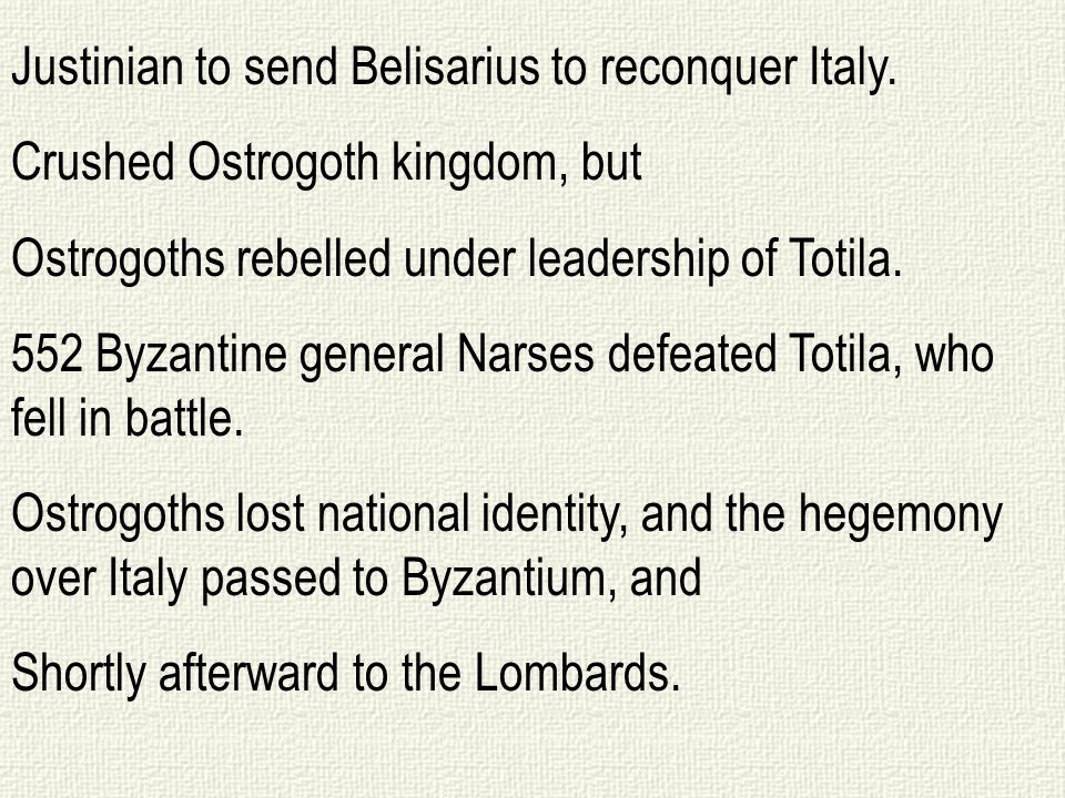 Justinian to send Belisarius to reconquer Italy. Crushed Ostrogoth kingdom, but Ostrogoths rebelled under leadership of Totila. 552 Byzantine general
