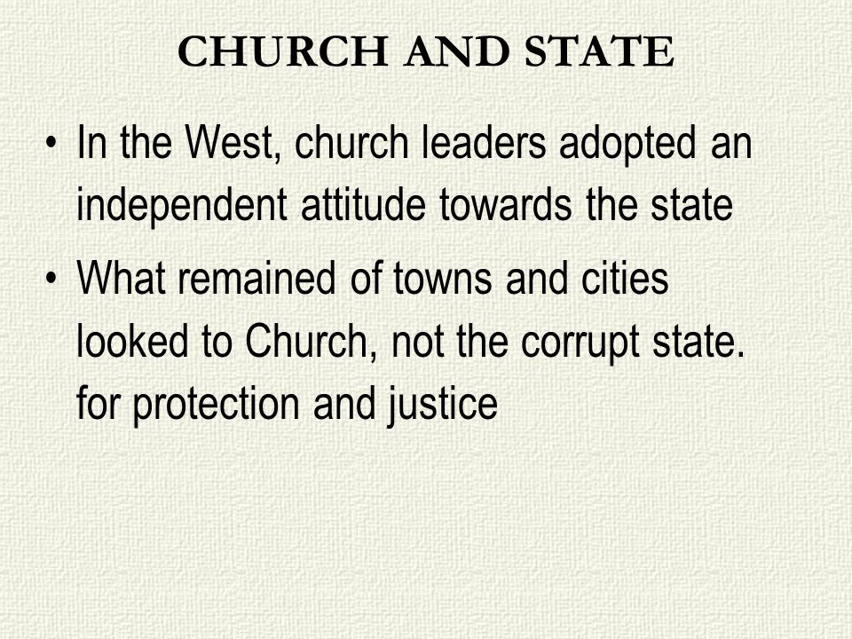 CHURCH AND STATE In the West, church leaders adopted an independent attitude towards the state What remained of towns and cities looked to Church, not