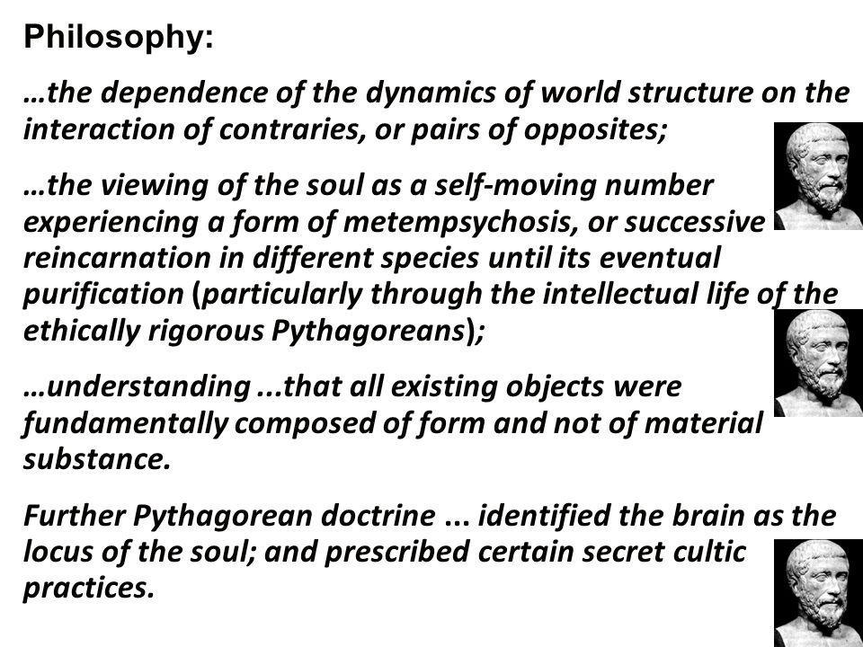 Philosophy: …the dependence of the dynamics of world structure on the interaction of contraries, or pairs of opposites; …the viewing of the soul as a self-moving number experiencing a form of metempsychosis, or successive reincarnation in different species until its eventual purification (particularly through the intellectual life of the ethically rigorous Pythagoreans); …understanding...that all existing objects were fundamentally composed of form and not of material substance.