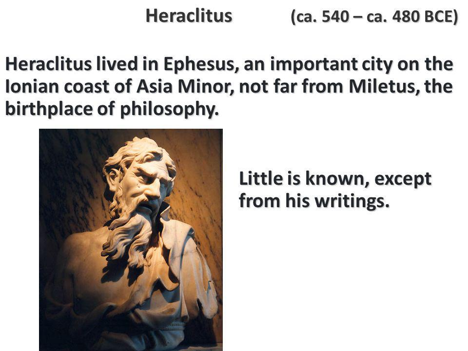 Heraclitus lived in Ephesus, an important city on the Ionian coast of Asia Minor, not far from Miletus, the birthplace of philosophy.