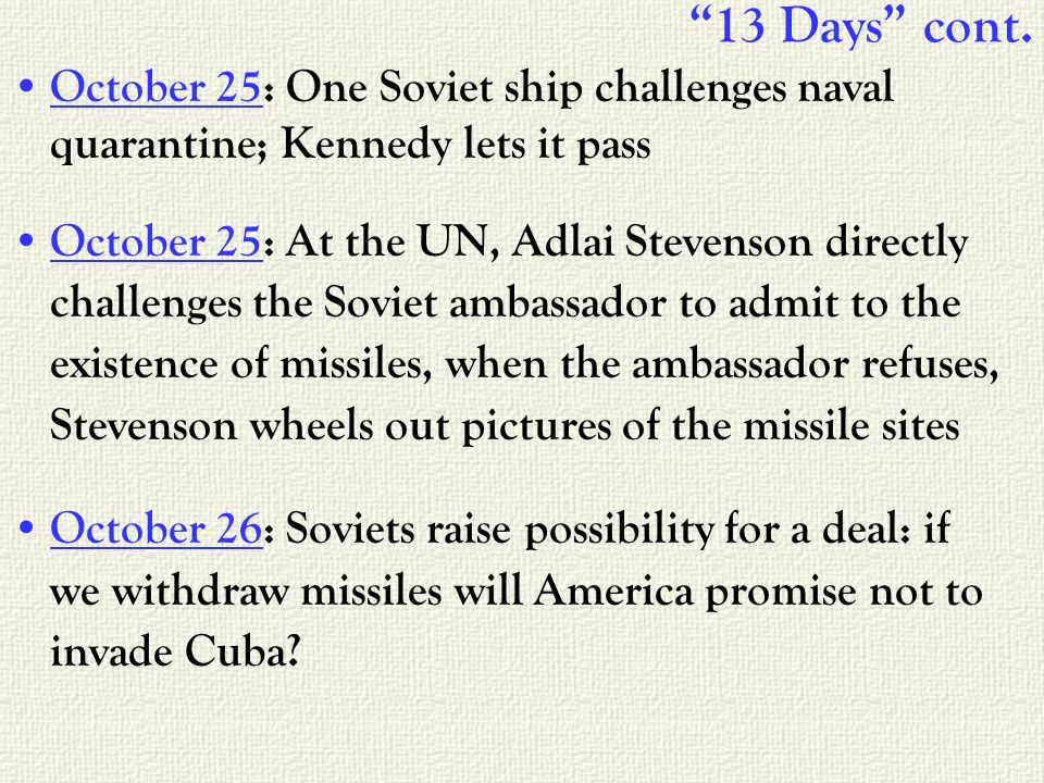 13 Days cont. October 25: One Soviet ship challenges naval quarantine; Kennedy lets it pass October 25: At the UN, Adlai Stevenson directly challenges
