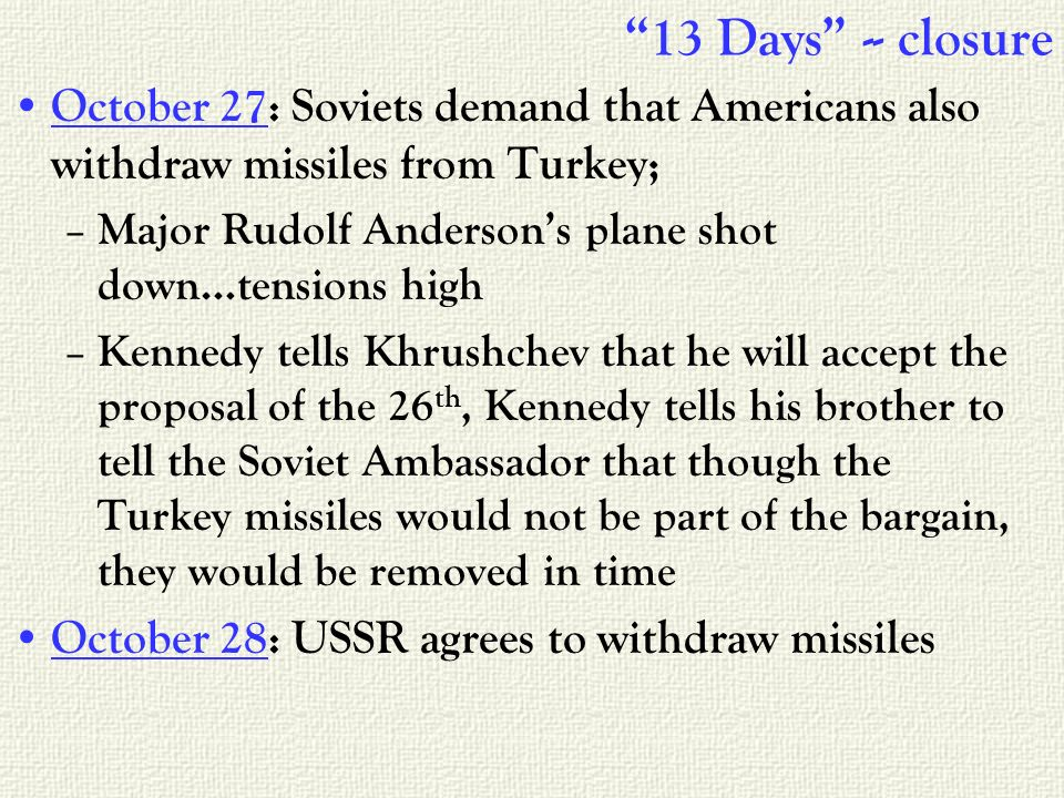 13 Days -- closure October 27: Soviets demand that Americans also withdraw missiles from Turkey; – Major Rudolf Andersons plane shot down…tensions high – Kennedy tells Khrushchev that he will accept the proposal of the 26 th, Kennedy tells his brother to tell the Soviet Ambassador that though the Turkey missiles would not be part of the bargain, they would be removed in time October 28: USSR agrees to withdraw missiles