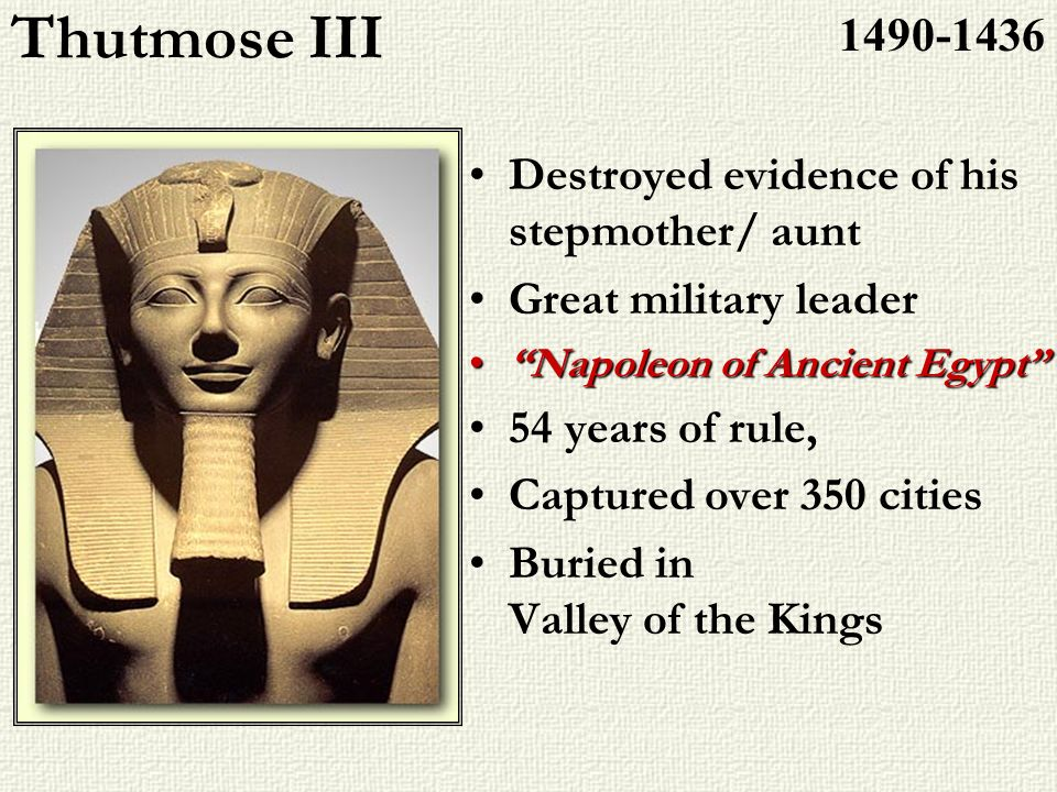 Thutmose III Destroyed evidence of his stepmother/ aunt Great military leader Napoleon of Ancient EgyptNapoleon of Ancient Egypt 54 years of rule, Cap
