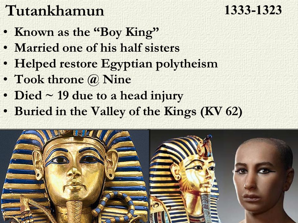 Known as the Boy King Married one of his half sisters Helped restore Egyptian polytheism Took throne @ Nine Died ~ 19 due to a head injury Buried in t