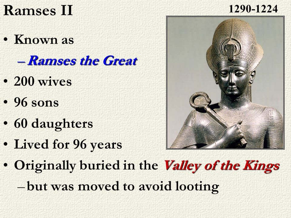 Ramses II Known as –Ramses the Great 200 wives 96 sons 60 daughters Lived for 96 years Valley of the KingsOriginally buried in the Valley of the Kings
