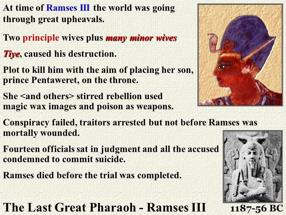 The Last Great Pharaoh - Ramses III 1187-56 BC At time of Ramses III the world was going through great upheavals. many minor wives Two principle wives