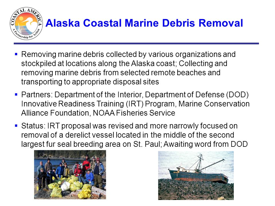 Alaska Coastal Marine Debris Removal Removing marine debris collected by various organizations and stockpiled at locations along the Alaska coast; Col