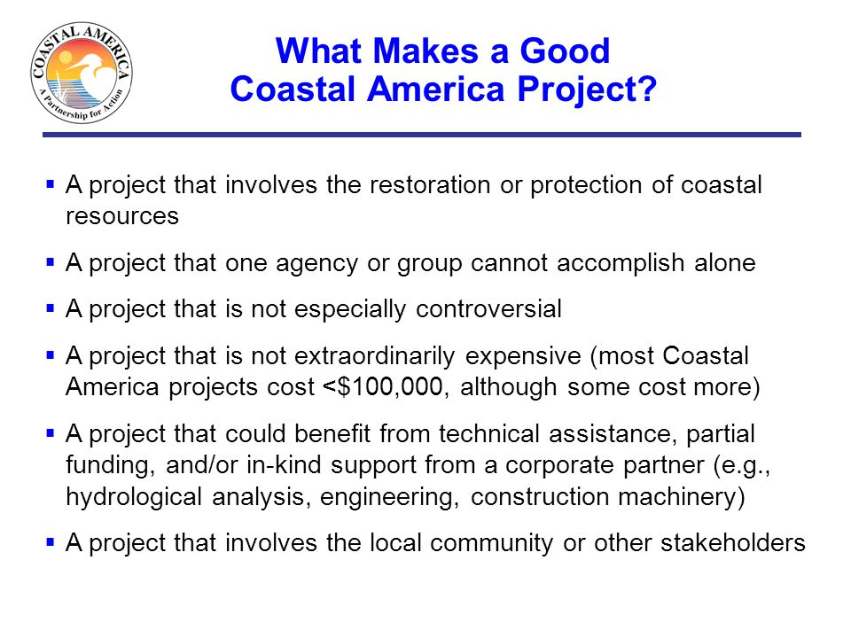What Makes a Good Coastal America Project? A project that involves the restoration or protection of coastal resources A project that one agency or gro