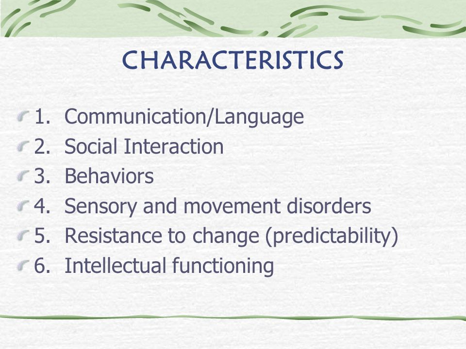 CHARACTERISTICS 1. Communication/Language 2. Social Interaction 3. Behaviors 4. Sensory and movement disorders 5. Resistance to change (predictability