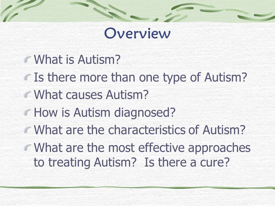 Overview What is Autism? Is there more than one type of Autism? What causes Autism? How is Autism diagnosed? What are the characteristics of Autism? W