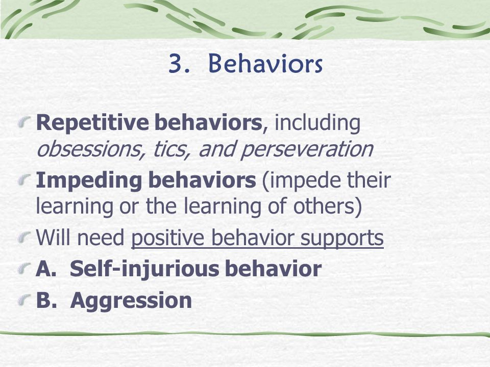 3. Behaviors Repetitive behaviors, including obsessions, tics, and perseveration Impeding behaviors (impede their learning or the learning of others)