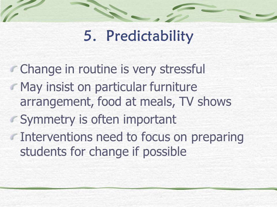 5. Predictability Change in routine is very stressful May insist on particular furniture arrangement, food at meals, TV shows Symmetry is often import