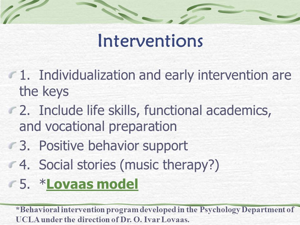 Interventions 1. Individualization and early intervention are the keys 2. Include life skills, functional academics, and vocational preparation 3. Pos