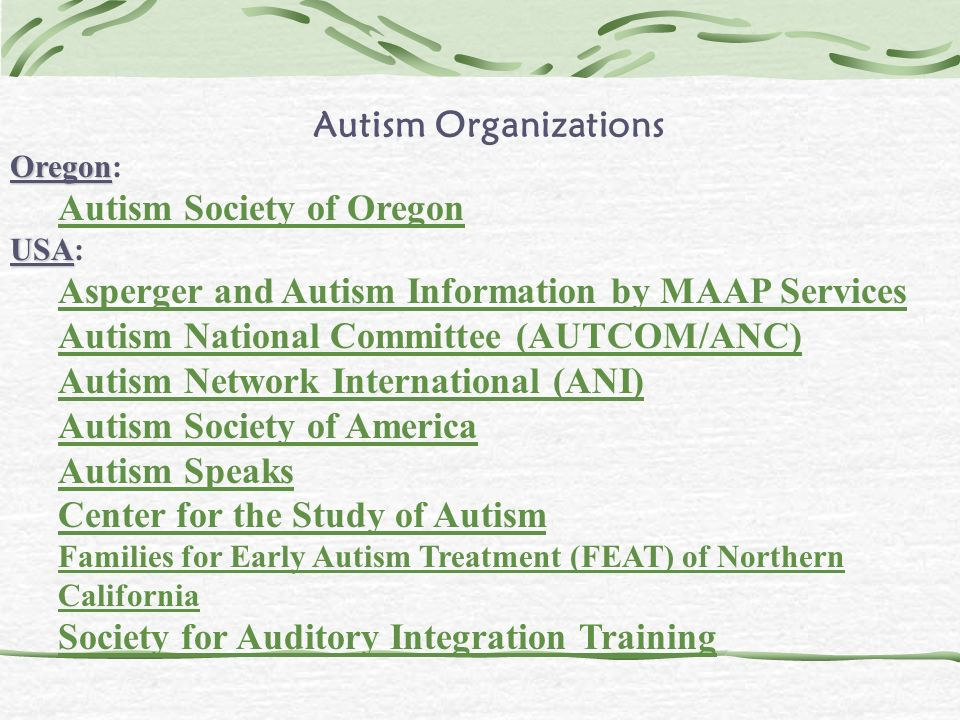 Autism Organizations Oregon Oregon: Autism Society of Oregon USA USA: Asperger and Autism Information by MAAP Services Autism National Committee (AUTC