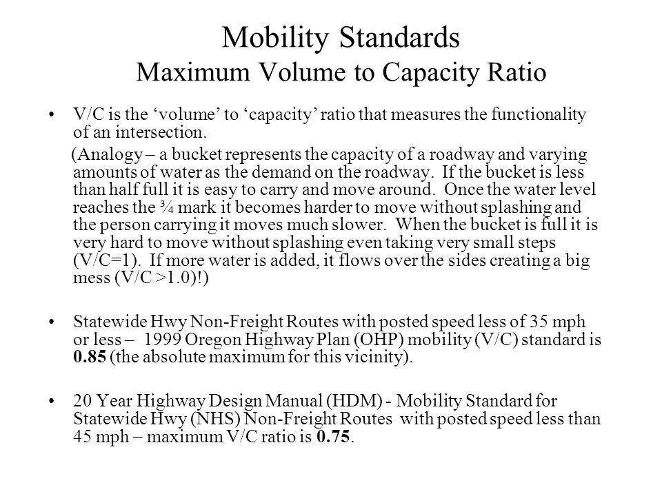 Mobility Standards Maximum Volume to Capacity Ratio V/C is the volume to capacity ratio that measures the functionality of an intersection. (Analogy –