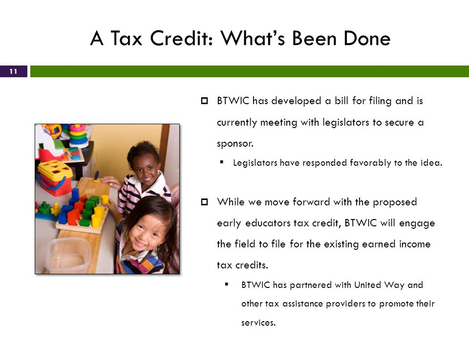 A Tax Credit: Whats Been Done 11 BTWIC has developed a bill for filing and is currently meeting with legislators to secure a sponsor. Legislators have