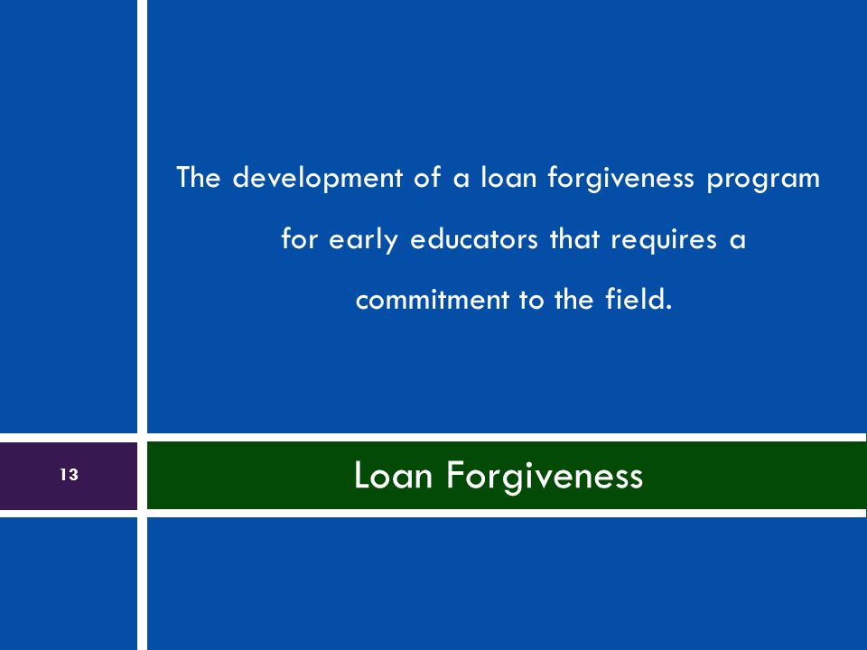 The development of a loan forgiveness program for early educators that requires a commitment to the field. Loan Forgiveness 13