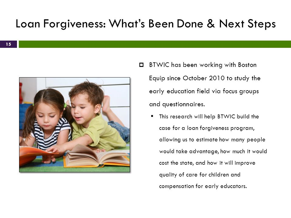 Loan Forgiveness: Whats Been Done & Next Steps 15 BTWIC has been working with Boston Equip since October 2010 to study the early education field via f