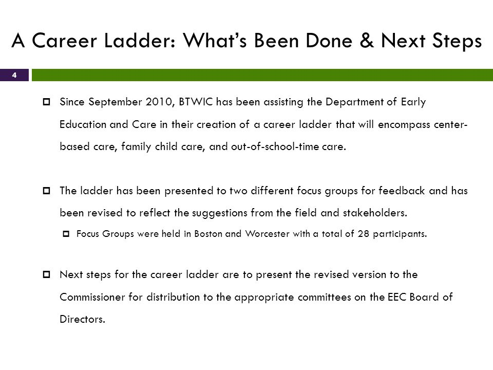 A Career Ladder: Whats Been Done & Next Steps 4 Since September 2010, BTWIC has been assisting the Department of Early Education and Care in their creation of a career ladder that will encompass center- based care, family child care, and out-of-school-time care.