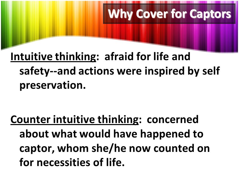 Intuitive thinking: afraid for life and safety--and actions were inspired by self preservation.