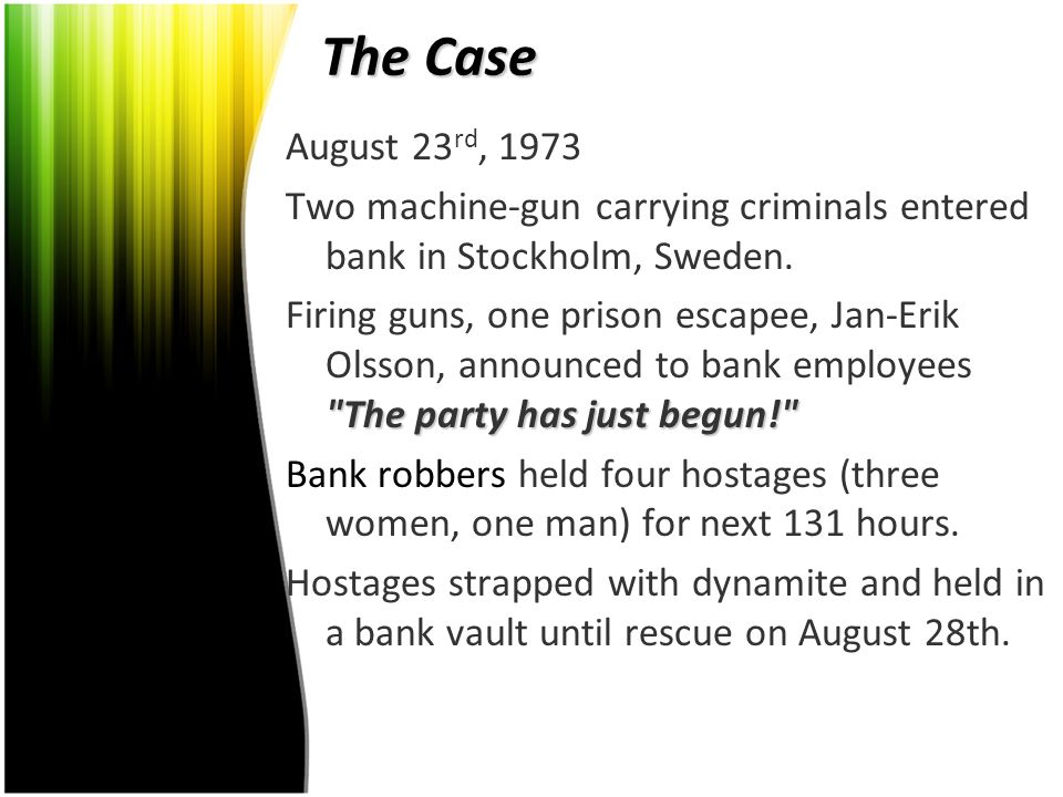 The Case August 23 rd, 1973 Two machine-gun carrying criminals entered bank in Stockholm, Sweden.