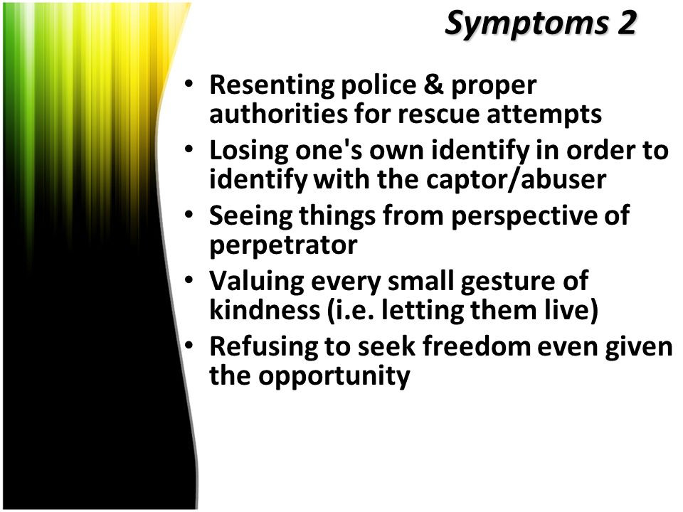 Symptoms 2 Resenting police & proper authorities for rescue attempts Losing one s own identify in order to identify with the captor/abuser Seeing things from perspective of perpetrator Valuing every small gesture of kindness (i.e.