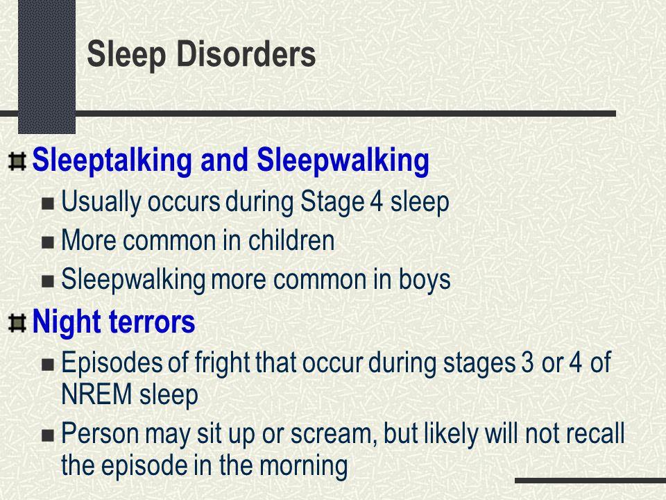 Sleep Disorders Sleeptalking and Sleepwalking Usually occurs during Stage 4 sleep More common in children Sleepwalking more common in boys Night terro
