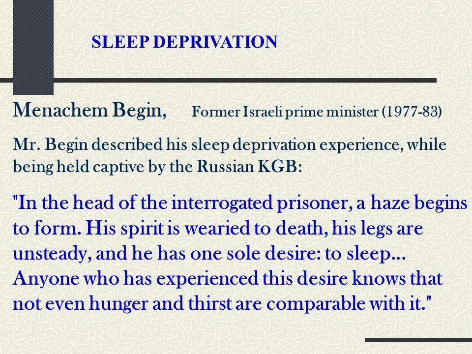 SLEEP DEPRIVATION Menachem Begin, Former Israeli prime minister (1977-83) Mr. Begin described his sleep deprivation experience, while being held capti