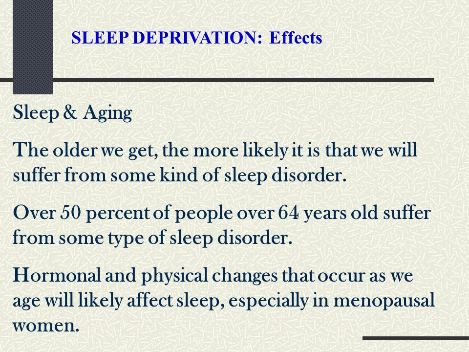 Sleep & Aging The older we get, the more likely it is that we will suffer from some kind of sleep disorder. Over 50 percent of people over 64 years ol