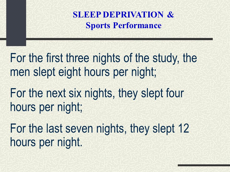 SLEEP DEPRIVATION & Sports Performance For the first three nights of the study, the men slept eight hours per night; For the next six nights, they sle