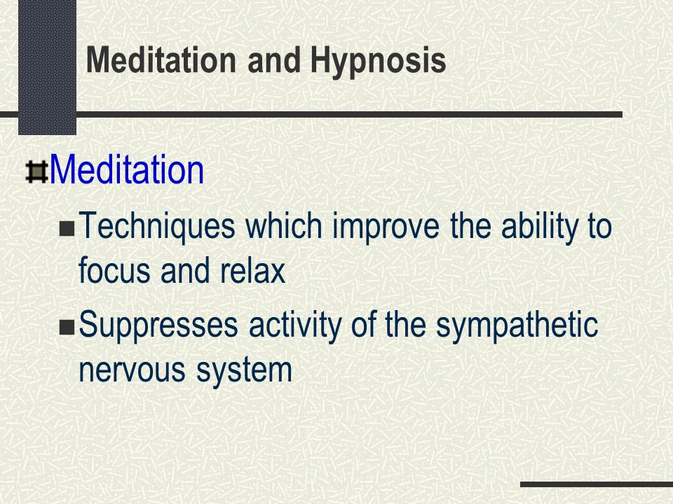 Meditation and Hypnosis Meditation Techniques which improve the ability to focus and relax Suppresses activity of the sympathetic nervous system